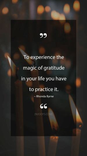 Rhonda Byrne Quotes. To experience the magic of gratitude in your life you have to practice it. - Rhonda Byrne Quote. Evolve your mindset with inspirational, motivational quotes. Pure encouragement. Motivation for yourself & others. Be impactful & find fulfillment by repinning inspo quotes to help uplifting others. #inspoquotes #inspirationalquotes #motivationquote #njooys #RhondaByrne: 99  To experience the  magic of gratitude  in your life you have  to practice it.  Rhonda Byrne  [NJOOYS.COM Rhonda Byrne Quotes. To experience the magic of gratitude in your life you have to practice it. - Rhonda Byrne Quote. Evolve your mindset with inspirational, motivational quotes. Pure encouragement. Motivation for yourself & others. Be impactful & find fulfillment by repinning inspo quotes to help uplifting others. #inspoquotes #inspirationalquotes #motivationquote #njooys #RhondaByrne