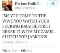 Fucking, Ironic, and Isis: The Iron Sheik  A @the ironsheik  ISIS YOU COME TO THE  WWE YOU WATCH YOUR  FUCKING BACK BEFORE I  BREAK IT WITH MY CAMEL  CLUTCH YOU JABRONIS  11:28 AM 21 Nov 15  718  RETWEETS  655  LIKES There's only one Iron SheikThe Iron Sheik has spoken. -Light