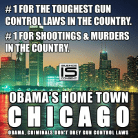 gun control: 1 FOR THE TOUGHEST GUN  CONTROL LAWS IN THE COUNTRY  #1 FORESHOOTINGS & MURDERS  IN THE COUNTRWh  SILENCE  CONSENT  OBAMAS HOME TOWN  CHICAGO  HOBAMA, CRIMINALS DON'T OBEY GUN CONTROL LAWS