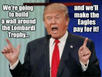 We're going  to build  a wall around  the Lombardi  Trophy  and we'll  make the  Eagles  pay for it! OH...