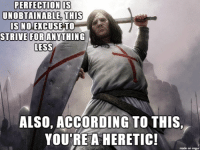 "Some mornings, creating memes reminds me of the struggles of staying in character as a ""good"" paladin. -Divka: PERFECTION IS  UNOBTAINABLE THIS  IS NO EXCUSE TO  STRIVE FOR ANYTHING  LESS  ALSO, ACCORDING TO THIS,  YOURE A HERETIC!  made on imgur Some mornings, creating memes reminds me of the struggles of staying in character as a ""good"" paladin. -Divka"