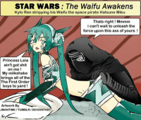 miku: STAR WARS: The Waifu Awakens  Kylo Ren stripping his Waifu the space pirate Hatsune Miku  Thats right Mmmm  i can't wait to unleash the  force upon this ass of yours  Princess Leia  ain't got shit  on me  My milkshake  brings all of the  The First Order  boys to yard  Artwork By  JMANTIME ITUMBLRI DEVIANTART