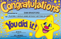 SAM BRADFORD  Presented to  for PLAYING 1 WHOLE GAME WITHOUT GETTING INJURED  Now did it!  9/14/15  DATE  NFL MEMES  SIGNED BY Congrats Sam Bradford! 🏻