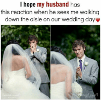 Wedding Meme: I hope my husband has  this reaction when he sees me walking  down the aisle on our wedding day