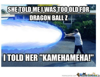 "Never too old, am I right??: SHETTOLOMEIWASTOOOLDFOR  DRAGON BALL Z  TOLD HER KAMEHAMEHA!""  memecenter-com  MameCenteran Never too old, am I right??"