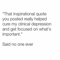 """That inspirational quote  you posted really helped  cure my clinical depression  and get focused on what's  important  Said no one ever Little known fact- most inspiration quotes are posted from Android phones which means their life is in total disarray."
