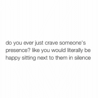 Happy, Girl Memes, and Happiness: do you ever just crave someone's  presence? like you would literally be  happy sitting next to them in silence hi