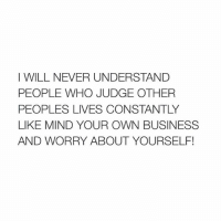 Worry About Yourself: I WILL NEVER UNDERSTAND  PEOPLE WHO JUDGE OTHER  PEOPLES LIVES CONSTANTLY  LIKE MIND YOUR OWN BUSINESS  AND WORRY ABOUT YOURSELF!