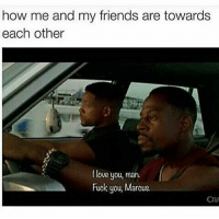 Friends, Fuck You, and Fucking: how me and my friends are towards  each other  love you, man.  Fuck you, Marcus.  CRA Truue