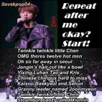ilovekpop04  Repeat  after  Ime  okay?  Start?  Twinkle twinkle little Chen  OMG res twelve hot men  Oh so far away in seoul  Jongin's haircut like a bowl  Yixing Luhan Tao and Kris  Chinese chingus hard to miss  Kaisoo.Baekyeol and Sehun  Granny leader named Joonmyeon  Twinkle twinklelittle Chen  Steambun Daozi called Xiumin exo chen lay luhan tao kris kai do baekhyun chanyeol sehun suho xiumin koreanmemes