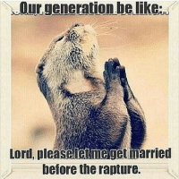 submission from @erinn_nicole_! rapture marriage ourgeneration -@gmx0-BaptistMemes BaptistMemesFanClub: Our generationhelike,  Lord, pleaseietmeget married  before the rapture. submission from @erinn_nicole_! rapture marriage ourgeneration -@gmx0-BaptistMemes BaptistMemesFanClub