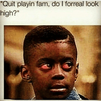 "Nah you good: uit playin fam, do l forreal look  high?"" Nah you good"