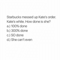 Ooooo...well shit depends. If she had a pumpkin spice latte once this week I would say C.: Starbucks messed up Kate's order.  Kate's white. How done is she?  a.) 100% done  b.) 300% done  C.) SO done  d.) She can't even Ooooo...well shit depends. If she had a pumpkin spice latte once this week I would say C.