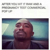 Damn son: AFTER YOU HIT IT RAW AND A  PREGNANCY TEST COMMERCIAL  POP UP Damn son