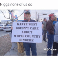 Daquan, Funny, and Kanye: Nigga none of us do  KANYE WEST  DOESN'T CARE  ABOUT  WHITE COUNTRY  SINGERS!  IG: Daquan 😂😂