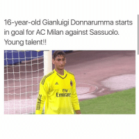 Goals, Respect, and Soccer: 16-year-old Gianluigi Donnarumma starts  in goal for AC Milan against Sassuolo.  Young talent!!  Fly  Emirate What were-are you doing at age 16? 😐 respect