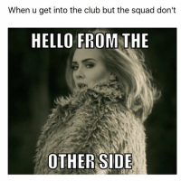 Adele memes are endless (@grouptext): When u get into the club but the squad don't  HELLO FROM THE  OTHER SIDE Adele memes are endless (@grouptext)