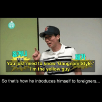 infinitychallenge gangnamstyle yoojaesuk koreanmemes: 20  You just need to know Gangnam Style  I'm the yellow guy.  So that's how he introduces himself to foreigners... infinitychallenge gangnamstyle yoojaesuk koreanmemes
