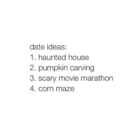 Dating, Movies, and Date: date ideas:  1. haunted house  2. pumpkin carving  3. scary movie marathon  4. corn maze taking me to eat