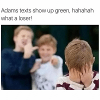 @mrstealyourmemes.tv is a loser: Adams texts show up green, hahahah  what a loser! @mrstealyourmemes.tv is a loser
