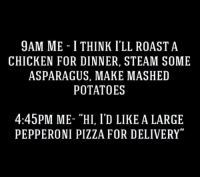 "Dank, Pizza, and Roast: 9AM ME I THINK I'LL ROAST A  CHICKEN FOR DINNER, STEAM SOME  ASPARAGUS, MAKE MASHED  POTATOES  4:45PM ME- ""HI, I'D LIKE A LARGE  PEPPERONI PIZZA FOR DELIVERY"""
