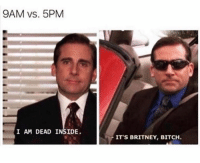 Bitch, Britney, and Inside: 9AM vs. 5PM  I AM DEAD INSIDE  ITS BRITNEY, BITCH