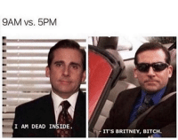 Be Like, Bitch, and Michael: 9AM vs. 5PM  I AM DEAD INSIDE.  IT'S BRITNEY, BITCH Be like Michael