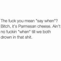 """This shit isn't a game: The fuck you mean """"say when""""?  Bitch, it's Parmesan cheese. Ain't  no fuckin """"when"""" till we both  drown in that shit. This shit isn't a game"""
