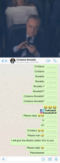 Florentino Pérez right now https://t.co/xvhiYMZbh3: 9Cristiano Ronaldo  last seen today at 6:30 PM  Cristiando  Cristiando  Ronaldo  Ronaldo  Ronaldo?  Ronaldo??  Cristiano Ronaldo?  Cristiano Ronaldo?  6:29 PMW  6:29 PM  6:29 PM  6:30 PM  6:30 PM  6:30 PM  6:30 PM  6:30 PM  fTrollFootball  TheFootballTroll  Please reply  6:30 PM  6:30 PM  6:31 PM  6:31 PM  ?2  ??2  Cristiano  Please man  6:31 PM  I will give the Modric ballon d'or to you.  6:31 PM  Please reply  6:31 PM  Pleaseeeeee  6:31 PM Florentino Pérez right now https://t.co/xvhiYMZbh3