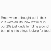 Food, Funny, and Twitter: Rmbr when u thought ppl in their  20s were adults. now we're all in  our 20s just kinda fumbling around  bumping into things looking for food Couldn't have said it any better (credit: twitter @ rebirthsuicude_ )