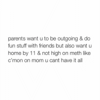 ikr mom!: parents want u to be outgoing & do  fun stuff with friends but also want u  home by 11 & not high on meth like  c'mon on mom u cant have it all ikr mom!