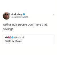 Ugly, Single, and Boy: 9ducky boy >  @eatjaredtweets  well us ugly people don't have that  privilege  KD姎 @kashdoll  Single by choice Follow my kween @_________sext____________ @_________sext____________ @_________sext____________ @_________sext____________ @_________sext____________ @_________sext____________