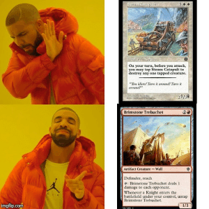 """Life, Steam, and Control: 9ECH Carcapale  On your turn, before you attack  you may tap Steam Catapult to  destroy any one tapped creature  """" idis! Tirn it arod! Tirn it  anund  lip l  Brimstone Trebuchet  2a  Artifact Creature-Wall  Defender, reach  e: Brimstone Trebuchet deals 1  damage to each opponent.  Whenever a Knight enters the  battlefield under your control, untap  Brimstone Trebuchet  AIR  imgflip.com  1/3  11e/2 Magic: The Gathering clearly understands life"""