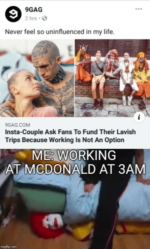 9gag, Life, and Dank Memes: 9GAG  2 hrs  Never feel so uninfluenced in my life  IFE  eier  AN  i  9GAG.COM  Insta-Couple Ask Fans To Fund Their Lavish  Trips Because Working Is Not An Option  ME: WORKING  AT MCDONALD AT 3AM  imgflip.com Me working at 3 am
