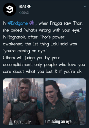 """9gag, Love, and Saw: 9GAG  @9GAG  In #Endgame B, when Frigga  she asked """"what's wrong with your eye.  Thor,  saw  11  In Ragnarok, after Thor's power  awakened, the Ist thing Loki said was  you're missing  eye.  an  Others will judge you by your  accomplishment, only people who love you  care about what you lost & if you're ok  missing an eye.  You're late. Thank you 9Gag"""