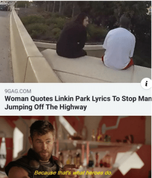 "Luckily it wasn't the "" end"": 9GAG.COM  Woman Quotes Linkin Park Lyrics To Stop Man  Jumping Off The Highway  Because that's what heroes do. Luckily it wasn't the "" end"""