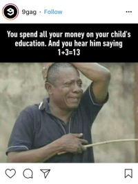 9gag: 9gag Follow  You spend all your money on your child's  education. And you hear him saying  1+3-13