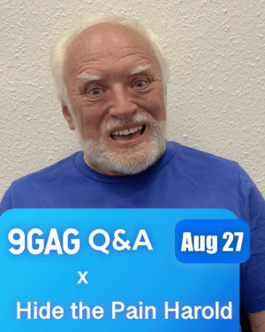 Hide the Pain Harold is going to answer your questions on 27 Aug. Ask Harold anything in the comments now 😎: 9GAG Q&A  Aug 27  Hide the Pain Harold Hide the Pain Harold is going to answer your questions on 27 Aug. Ask Harold anything in the comments now 😎