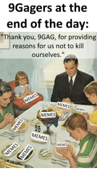 """Memes 2: 9Gagers at the  end of the day:  """"Thank you, 9GAG, for providing  reasons for us not to kill  ourselves.""""  MEMESMEMES  MEMES  EMES  MEMES  2  MEMES MNES  MEMES"""