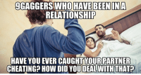 9GAGGERSHWHO HAVE BEEN IN A  RELATIONSHIP  HAVE YOU EVER CAUGHTYOUR PARTNER  CHEATING? How DID YOU DEALWITH THAT?