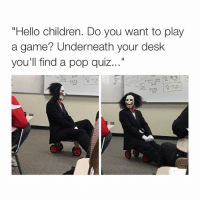 "hello no: ""Hello children. Do you want to play  a game? Underneath your desk  you'll find a pop quiz hello no"