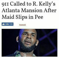 😂😂😂😂: 9II called to R. Kelly's  Atlanta Mansion After  Maid Slips in Pee  I Like 142  tweet 😂😂😂😂