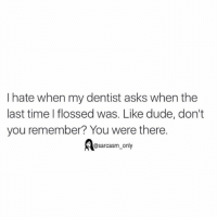 Dude, Funny, and Memes: I hate when my dentist asks when the  last time flossed was. Like dude, don't  you remember? You were there.  @sarcasm only ⠀