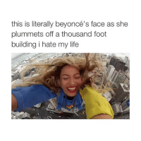 why is she so happy to die: this is literally beyoncé  s face as she  plummets off a thousand foot  building i hate my life why is she so happy to die