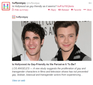 """Friday, News, and Radio: 9m  IH  Is Hollywood as gay-friendly as it seems? huff.to/16Qbela  Hide summary  Reply 11 Retweet FavoriteMore  Hhuffpostgay  I LLI  Is Hollywood As Gay-Friendly As We Perceive It To Be?  LOS ANGELES-A new study suggests the proliferation of gay and  transgender characters in films and television shows has not prevented  View on welb truthfirst: abrwnigrl:  http://www.huffingtonpost.com/2013/09/27/report-hollywood-gay-friendly_n_4005083.html?ncid=edlinkusaolp00000003 THEY USED A CRISSCOLFER PICTURE!!!!!!!!!!!!!!!!!!!!!!!!!!!!!!!!!!! Hollywood Is Less Gay-Friendly Off-Screen, Report Finds THIS!! """"The Screen Actors Guild-American Federation of Television and Radio Artists commissioned the survey, released Friday. It found that more than half of the actors who identify as gay, bisexual and transgender think directors and producers are biased against them. OF ALL THE FEMALE  MALE ACTORS THEY USED A CRISSCOLFER PICTURE….   Interesting"""