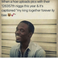 """When a hoe uploads pics with their  126357th nigga this year & it's  captioned """"my king together forever ily  bae Where the hoes at"""