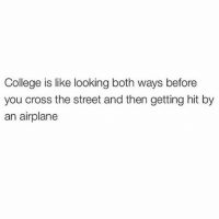 @shitheadsteve @djgritz1: College is like looking both ways before  you cross the street and then getting hit by  an airplane @shitheadsteve @djgritz1