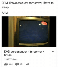 screensav: 9PM: have an exam tomorrow, I have to  sleep  3AM:  DVD screensaver hits corner 4  times  126,377 views  663 69