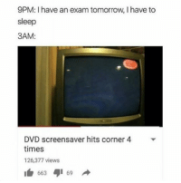 ahh fuck yeah this honestly gives me a lady boner ahahahaha: 9PM: have an exam tomorrow, I have to  sleep  3AM:  DVD screensaver hits corner 4  times  126,377 views  663 69 ahh fuck yeah this honestly gives me a lady boner ahahahaha