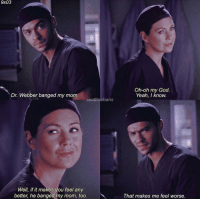 God, Memes, and Oh My God: 9x03  Oh-oh my God.  Yeah, I know.  Dr. Webber banged my mom  seattlesloans  Well, if it makes you feel any  better, he banged my mom, too.  That makes me feel worse. 😂😂😂 #GreysAnatomy https://t.co/xZ5g6BHhw5